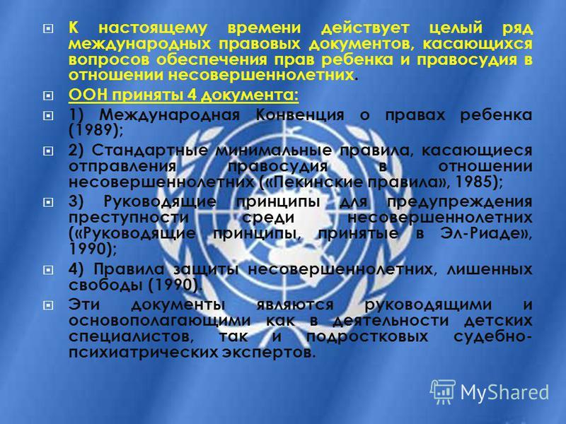 К настоящему времени действует целый ряд международных правовых документов, касающихся вопросов обеспечения прав ребенка и правосудия в отношении несовершеннолетних. ООН приняты 4 документа: 1) Международная Конвенция о правах ребенка (1989); 2) Стан