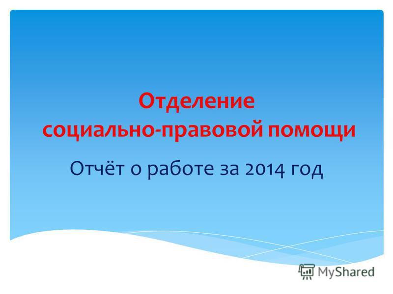Отделение социально-правовой помощи Отчёт о работе за 2014 год