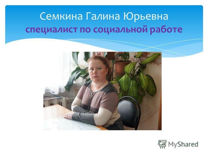 Семкина Галина Юрьевна специалист по социальной работе