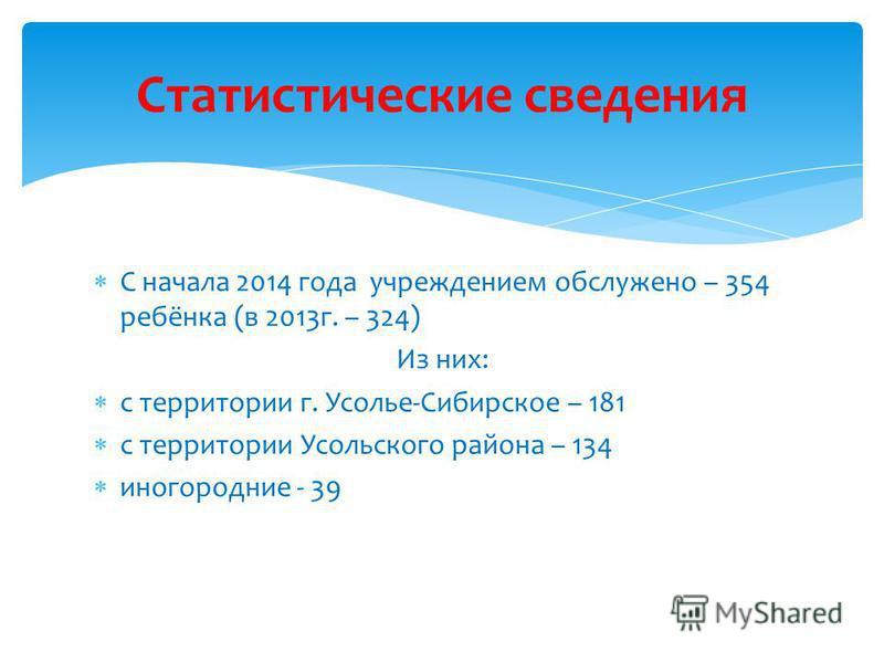 С начала 2014 года учреждением обслужено – 354 ребёнка (в 2013 г. – 324) Из них: с территории г. Усолье-Сибирское – 181 с территории Усольского района – 134 иногородние - 39 Статистические сведения
