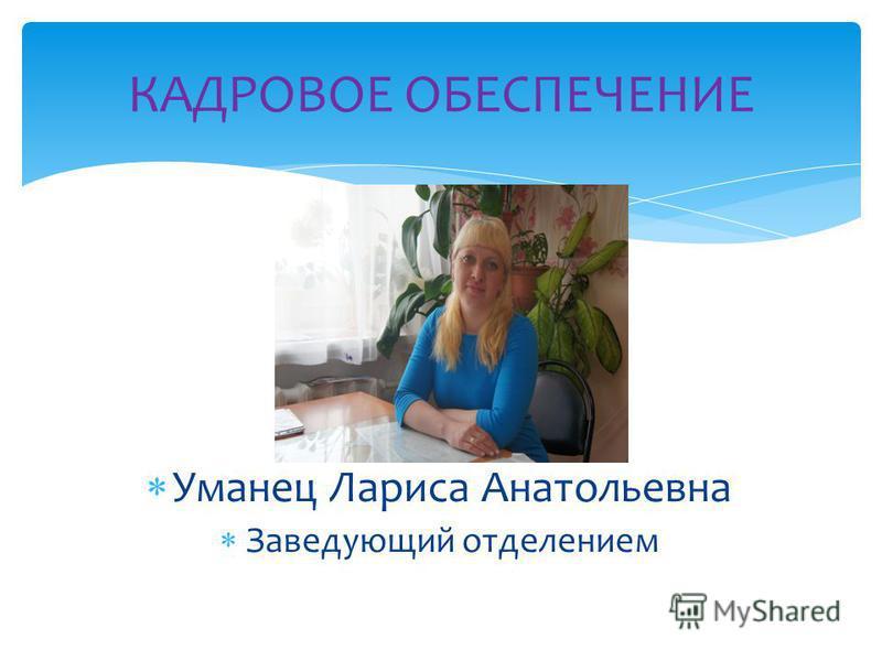 Уманец Лариса Анатольевна Заведующий отделением КАДРОВОЕ ОБЕСПЕЧЕНИЕ