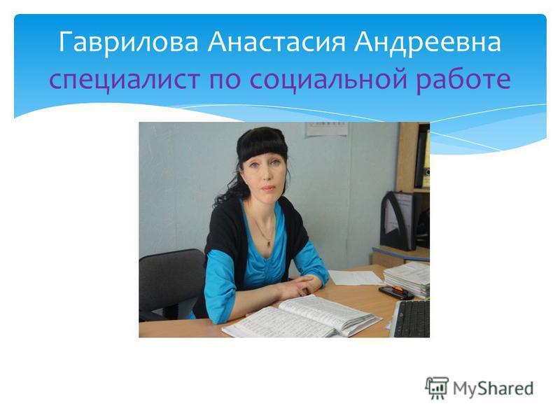 Гаврилова Анастасия Андреевна специалист по социальной работе
