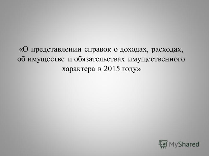 «О представлении справок о доходах, расходах, об имуществе и обязательствах имущественного характера в 2015 году»