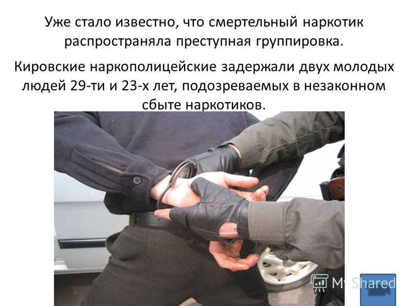 Уже стало известно, что смертельный наркотик распространяла преступная группировка. Кировские наркополицейские задержали двух молодых людей 29-ти и 23-х лет, подозреваемых в незаконном сбыте наркотиков.