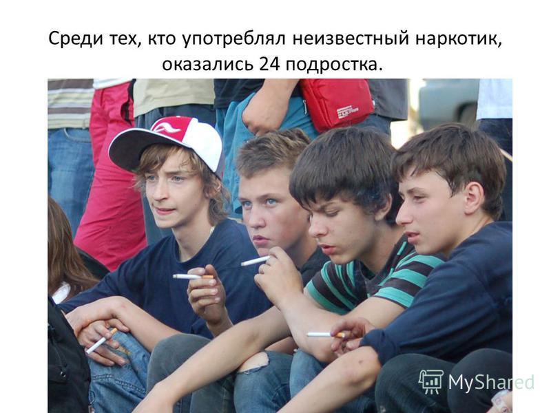 Среди тех, кто употреблял неизвестный наркотик, оказались 24 подростка.
