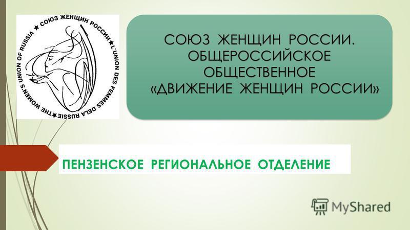 СОЮЗ ЖЕНЩИН РОССИИ. ОБЩЕРОССИЙСКОЕ ОБЩЕСТВЕННОЕ «ДВИЖЕНИЕ ЖЕНЩИН РОССИИ» ПЕНЗЕНСКОЕ РЕГИОНАЛЬНОЕ ОТДЕЛЕНИЕ