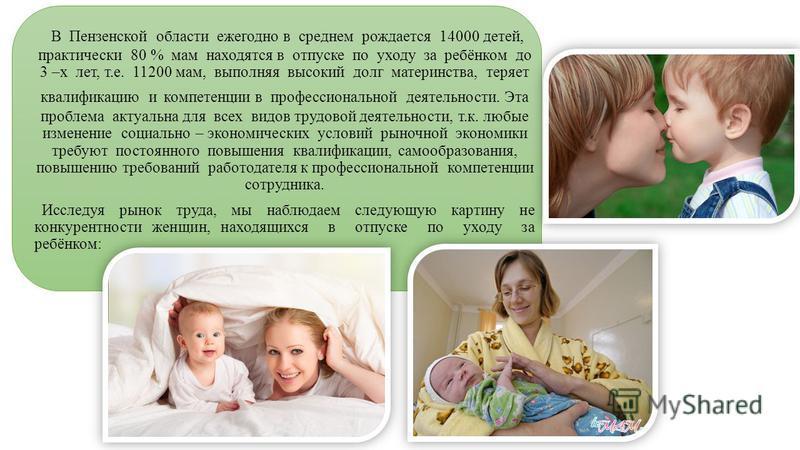 В Пензенской области ежегодно в среднем рождается 14000 детей, практически 80 % мам находятся в отпуске по уходу за ребёнком до 3 –х лет, т.е. 11200 мам, выполняя высокий долг материнства, теряет квалификацию и компетенции в профессиональной деятельн