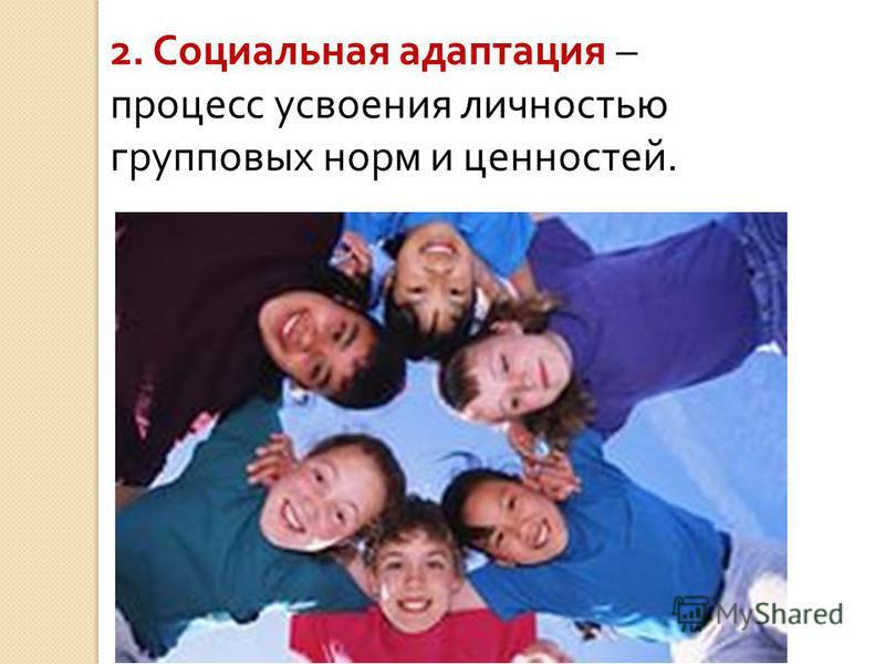 2. Социальная адаптация – процесс усвоения личностью групповых норм и ценностей.