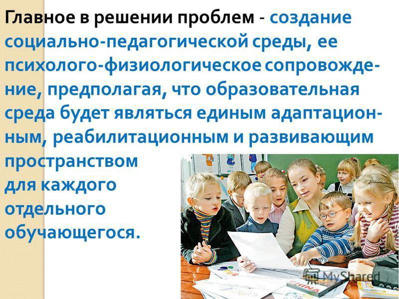 Главное в решении проблем - создание социально - педагогической среды, ее психолого - физиологическое сопровожде - ние, предполагая, что образовательная среда будет являться единым адаптацион - ным, реабилитационным и развивающим пространством для ка