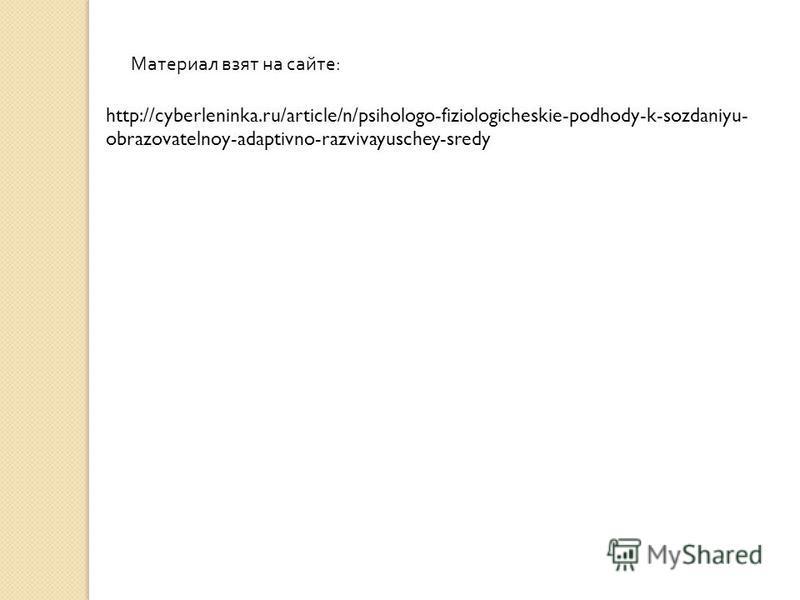 http://cyberleninka.ru/article/n/psihologo-fiziologicheskie-podhody-k-sozdaniyu- obrazovatelnoy-adaptivno-razvivayuschey-sredy Материал взят на сайте :