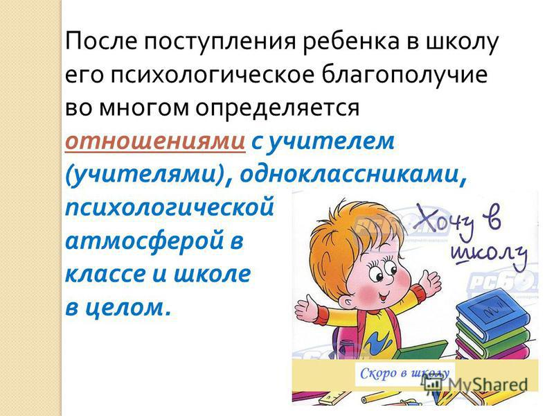 После поступления ребенка в школу его психологическое благополучие во многом определяется отношениями с учителем ( учителями ), одноклассниками, психологической атмосферой в классе и школе в целом.