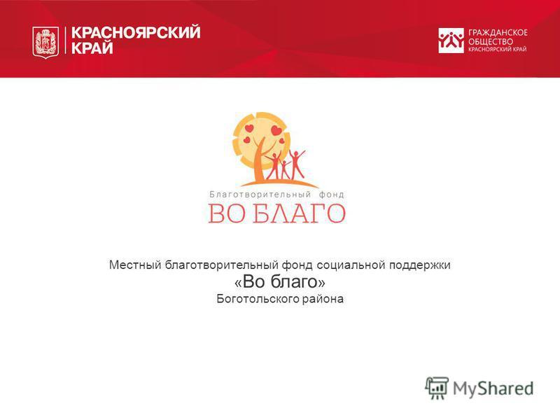 Местный благотворительный фонд социальной поддержки « Во благо » Боготольского района