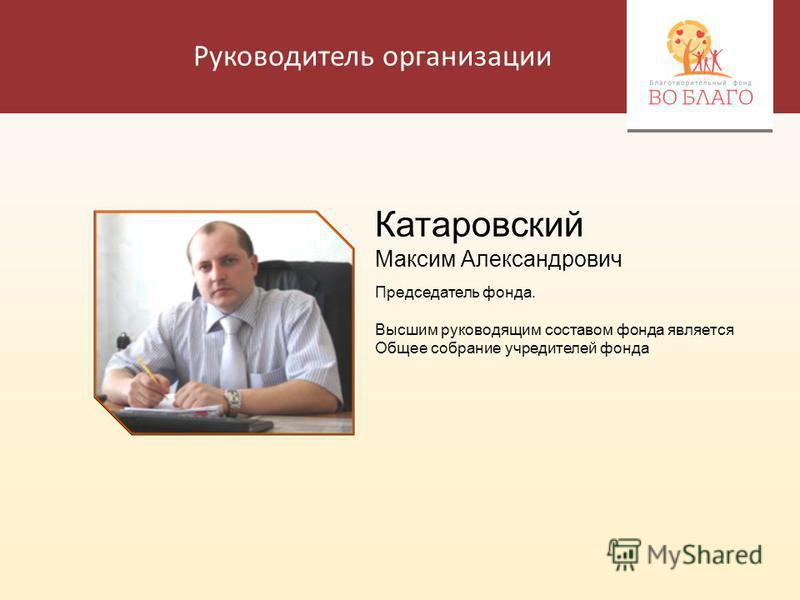 Руководитель организации Катаровский Максим Александрович Председатель фонда. Высшим руководящим составом фонда является Общее собрание учредителей фонда