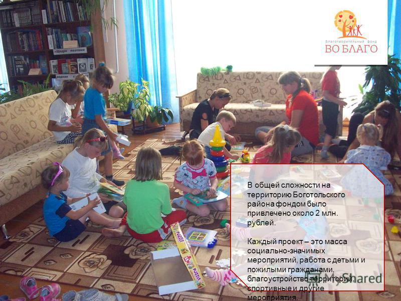 В общей сложности на территорию Боготольского района фондом было привлечено около 2 млн. рублей. Каждый проект – это масса социально-значимых мероприятий, работа с детьми и пожилыми гражданами, благоустройство территорий, спортивные и другие мероприя