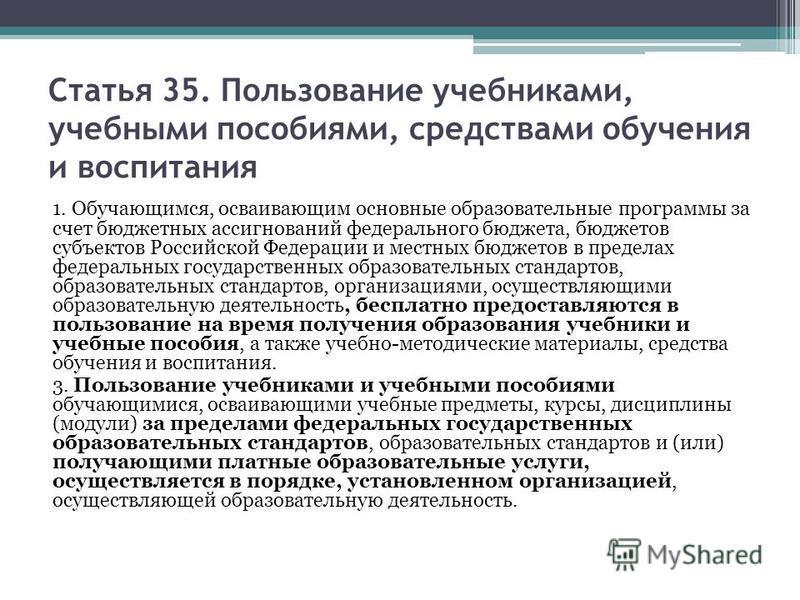 Статья 35. Пользование учебниками, учебными пособиями, средствами обучения и воспитания 1. Обучающимся, осваивающим основные образовательные программы за счет бюджетных ассигнований федерального бюджета, бюджетов субъектов Российской Федерации и мест