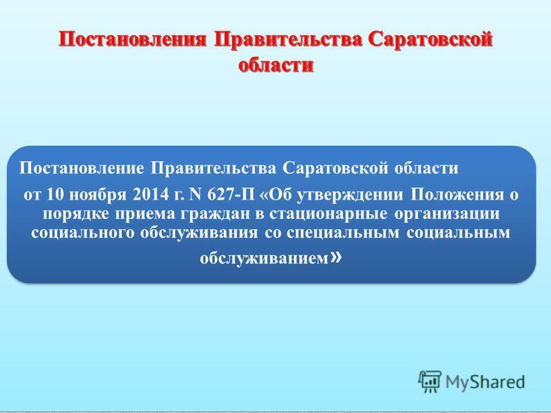 Постановление Правительства Саратовской области от 10 ноября 2014 г. N 627-П «Об утверждении Положения о порядке приема граждан в стационарные организации социального обслуживания со специальным социальным обслуживанием »