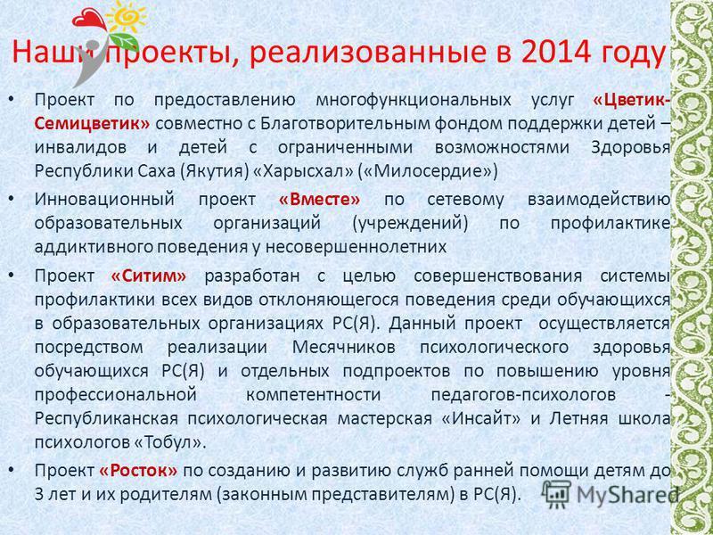 Наши проекты, реализованные в 2014 году Проект по предоставлению многофункциональных услуг «Цветик- Семицветик» совместно с Благотворительным фондом поддержки детей – инвалидов и детей с ограниченными возможностями Здоровья Республики Саха (Якутия) «