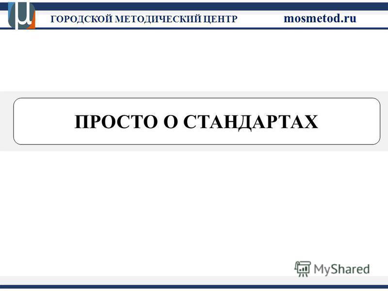 ПРОСТО О СТАНДАРТАХ ГОРОДСКОЙ МЕТОДИЧЕСКИЙ ЦЕНТР mosmetod.ru