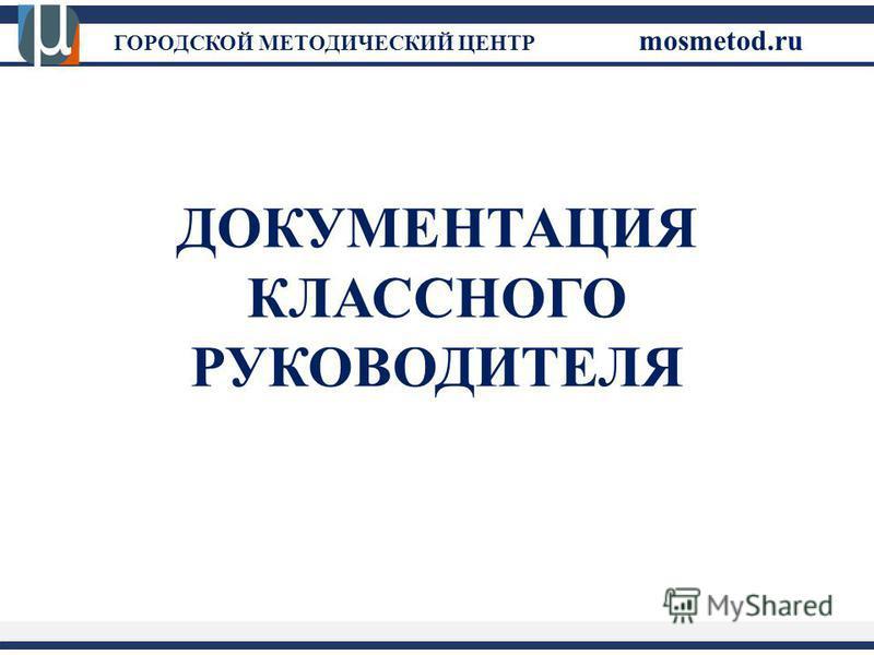 ГОРОДСКОЙ МЕТОДИЧЕСКИЙ ЦЕНТР mosmetod.ru ДОКУМЕНТАЦИЯ КЛАССНОГО РУКОВОДИТЕЛЯ