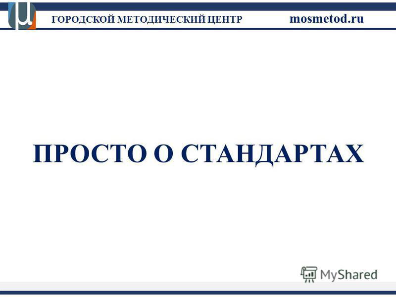 ГОРОДСКОЙ МЕТОДИЧЕСКИЙ ЦЕНТР mosmetod.ru ПРОСТО О СТАНДАРТАХ