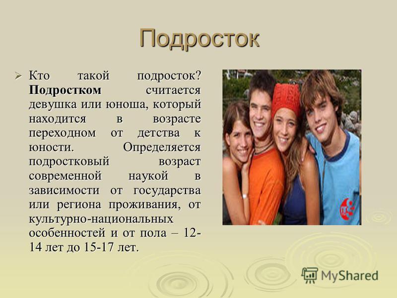 Подросток Кто такой подросток? Подростком считается девушка или юноша, который находится в возрасте переходном от детства к юности. Определяется подростковый возраст современной наукой в зависимости от государства или региона проживания, от культурно