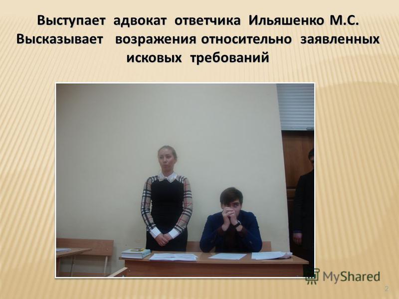 Выступает адвокат ответчика Ильяшенко М.С. Высказывает возражения относительно заявленных исковых требований 2
