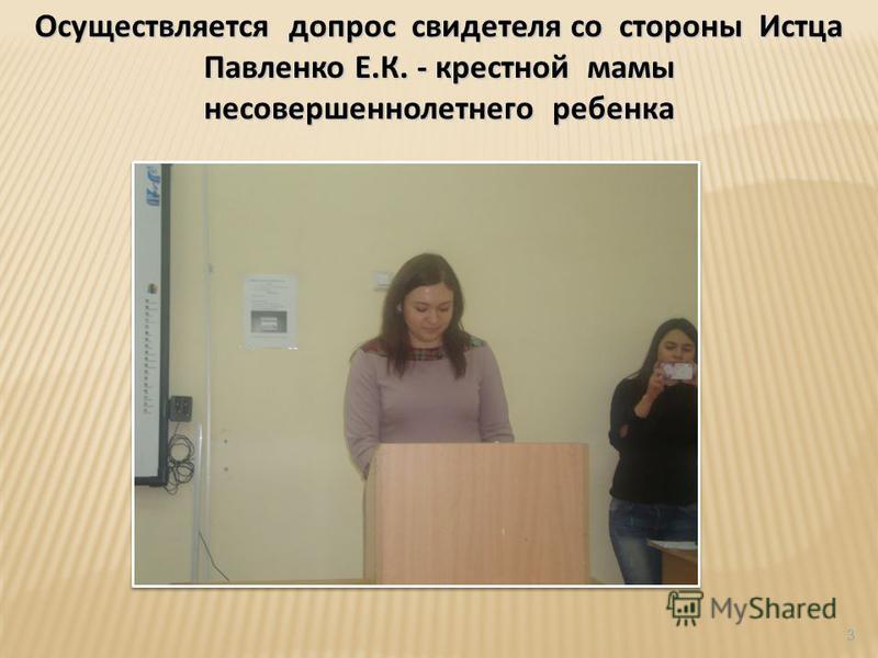 Осуществляется допрос свидетеля со стороны Истца Павленко Е.К. - крестной мамы несовершеннолетнего ребенка 3