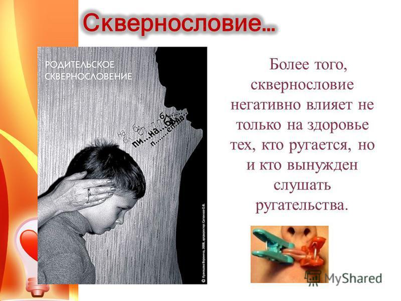 Более того, сквернословие негативно влияет не только на здоровье тех, кто ругается, но и кто вынужден слушать ругательства.