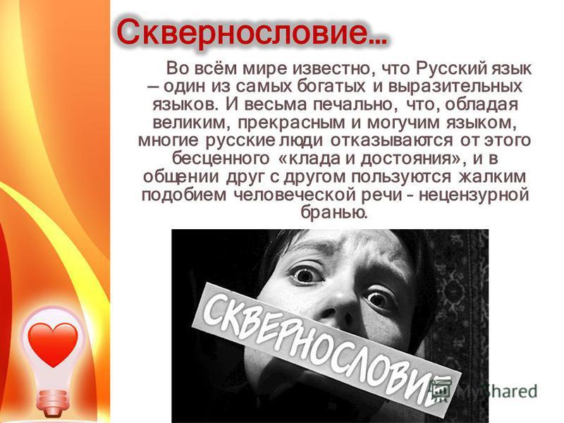 Во всём мире известно, что Русский язык один из самых богатых и выразительных языков. И весьма печально, что, обладая великим, прекрасным и могучим языком, многие русские люди отказываются от этого бесценного «клада и достояния», и в общении друг с д