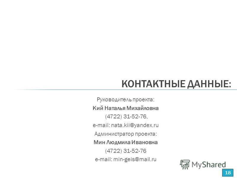 КОНТАКТНЫЕ ДАННЫЕ: Руководитель проекта: Кий Наталья Михайловна (4722) 31-52-76, е-mail: nata.kii@yandex.ru Администратор проекта: Мин Людмила Ивановна (4722) 31-52-76 e-mail: min-geis@mail.ru 18