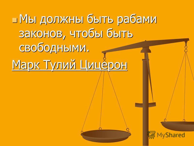 Мы должны быть рабами законов, чтобы быть свободными. Мы должны быть рабами законов, чтобы быть свободными. Марк Тулий Цицерон