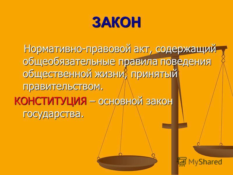 ЗАКОН Нормативно-правовой акт, содержащий общеобязательные правила поведения общественной жизни, принятый правительством. Нормативно-правовой акт, содержащий общеобязательные правила поведения общественной жизни, принятый правительством. КОНСТИТУЦИЯ
