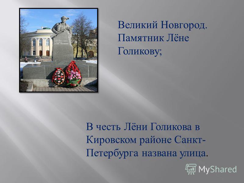 В честь Лёни Голикова в Кировском районе Санкт - Петербурга названа улица. Великий Новгород. Памятник Лёне Голикову ;