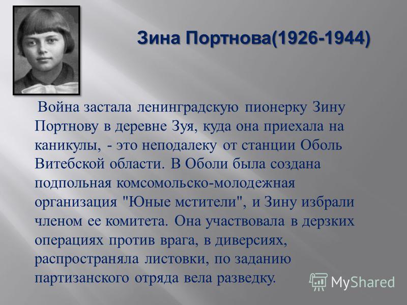 Зина Портнова (1926-1944) Война застала ленинградскую пионерку Зину Портнову в деревне Зуя, куда она приехала на каникулы, - это неподалеку от станции Оболь Витебской области. В Оболи была создана подпольная комсомольско - молодежная организация