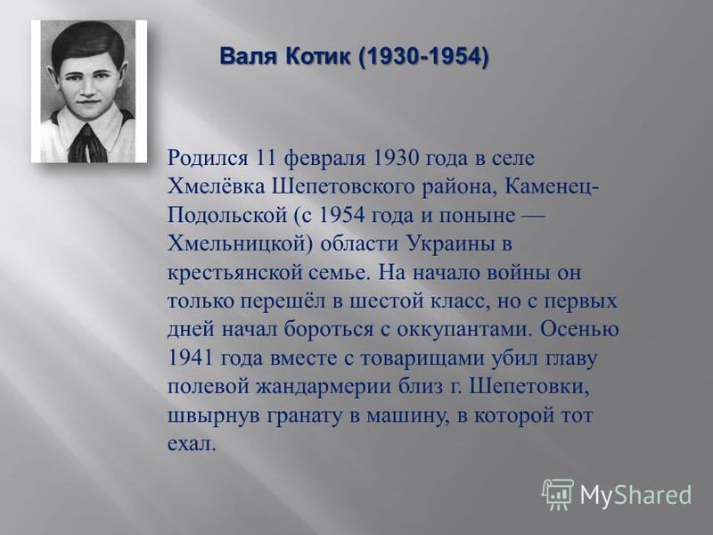 Валя Котик (1930-1954) Валя Котик (1930-1954) Родился 11 февраля 1930 года в селе Хмелёвка Шепетовского района, Каменец - Подольской ( с 1954 года и поныне Хмельницкой ) области Украины в крестьянской семье. На начало войны он только перешёл в шестой