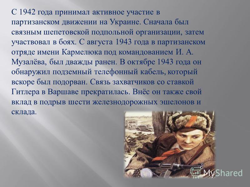 С 1942 года принимал активное участие в партизанском движении на Украине. Сначала был связным шепетовской подпольной организации, затем участвовал в боях. С августа 1943 года в партизанском отряде имени Кармелюка под командованием И. А. Музалёва, был