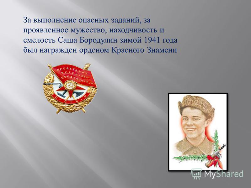 За выполнение опасных заданий, за проявленное мужество, находчивость и смелость Саша Бородулин зимой 1941 года был награжден орденом Красного Знамени