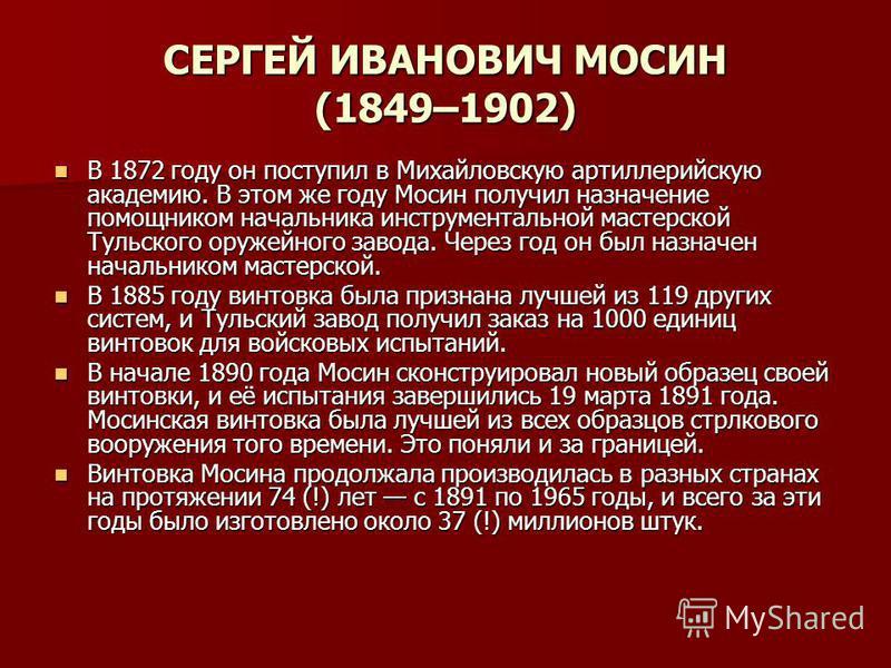СЕРГЕЙ ИВАНОВИЧ МОСИН (1849–1902) В 1872 году он поступил в Михайловскую артиллерийскую академию. В этом же году Мосин получил назначение помощником начальника инструментальной мастерской Тульского оружейного завода. Через год он был назначен начальн