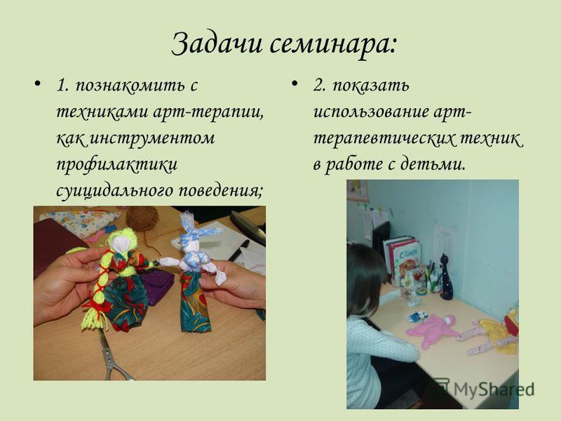 Задачи семинара: 1. познакомить с техниками арт-терапии, как инструментом профилактики суицидального поведения; 2. показать использование арт- терапевтических техник в работе с детьми.