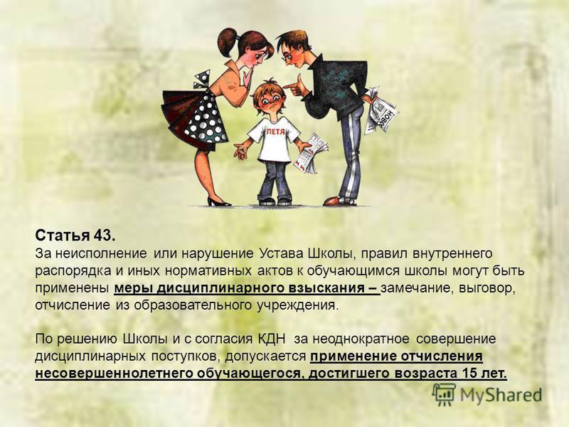 Статья 43. За неисполнение или нарушение Устава Школы, правил внутреннего распорядка и иных нормативных актов к обучающимся школы могут быть применены меры дисциплинарного взыскания – замечание, выговор, отчисление из образовательного учреждения. По