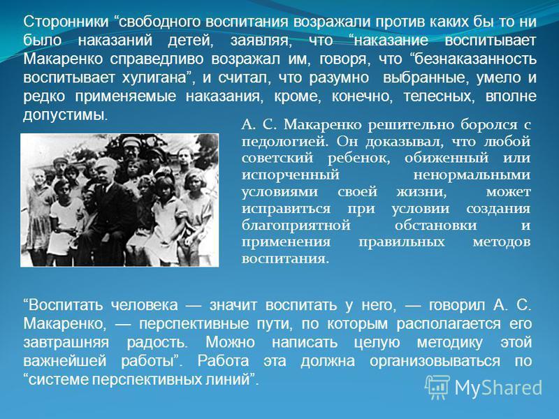 А. С. Макаренко решительно боролся с педологией. Он доказывал, что любой советский ребенок, обиженный или испорченный ненормальными условиями своей жизни, может исправиться при условии создания благоприятной обстановки и применения правильных методов