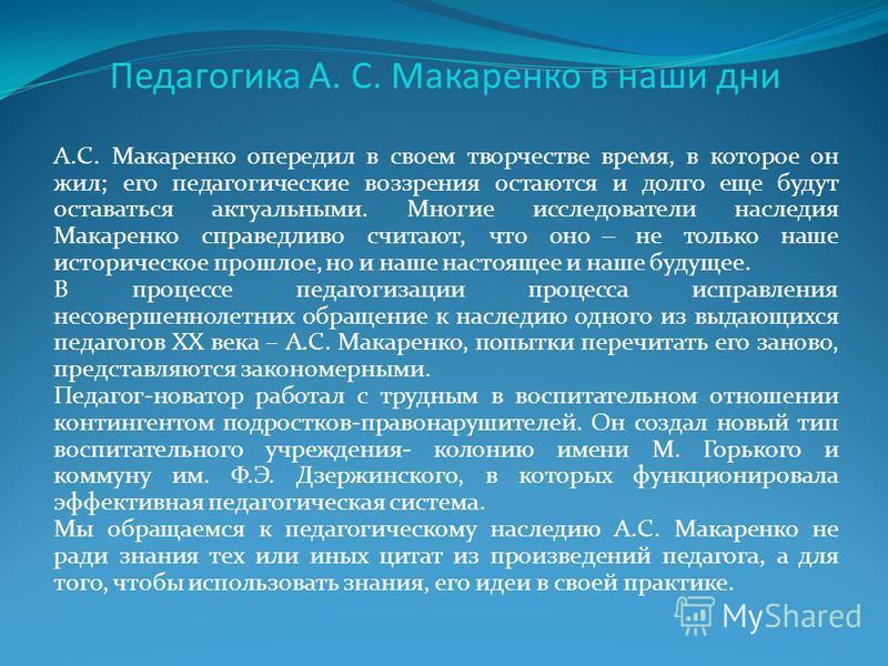 Педагогика А. С. Макаренко в наши дни А.С. Макаренко опередил в своем творчестве время, в которое он жил; его педагогические воззрения остаются и долго еще будут оставаться актуальными. Многие исследователи наследия Макаренко справедливо считают, что