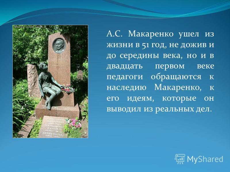 А.С. Макаренко ушел из жизни в 51 год, не дожив и до середины века, но и в двадцать первом веке педагоги обращаются к наследию Макаренко, к его идеям, которые он выводил из реальных дел.