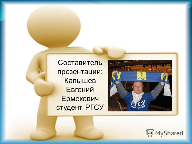 Составитель презентации: Капышев Евгений Ермекович студент РГСУ