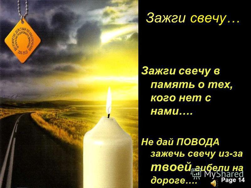 Page 14 Зажги свечу… Зажги свечу в память о тех, кого нет с нами…. Не дай ПОВОДА зажечь свечу из-за твоей гибели на дороге….