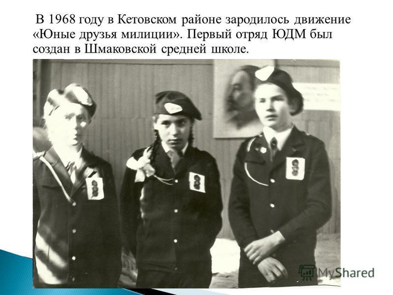 В 1968 году в Кетовском районе зародилось движение «Юные друзья милиции». Первый отряд ЮДМ был создан в Шмаковской средней школе.