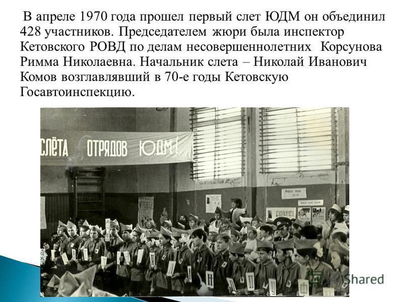 В апреле 1970 года прошел первый слет ЮДМ он объединил 428 участников. Председателем жюри была инспектор Кетовского РОВД по делам несовершеннолетних Корсунова Римма Николаевна. Начальник слета – Николай Иванович Комов возглавлявший в 70-е годы Кетовс