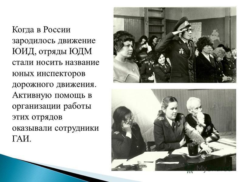 Когда в России зародилось движение ЮИД, отряды ЮДМ стали носить название юных инспекторов дорожного движения. Активную помощь в организации работы этих отрядов оказывали сотрудники ГАИ.