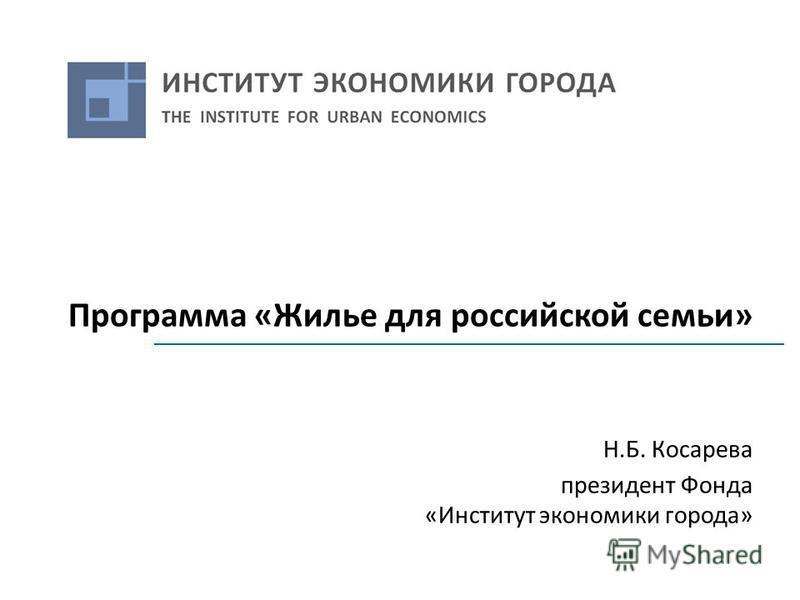 Программа «Жилье для российской семьи» Н.Б. Косарева президент Фонда «Институт экономики города»