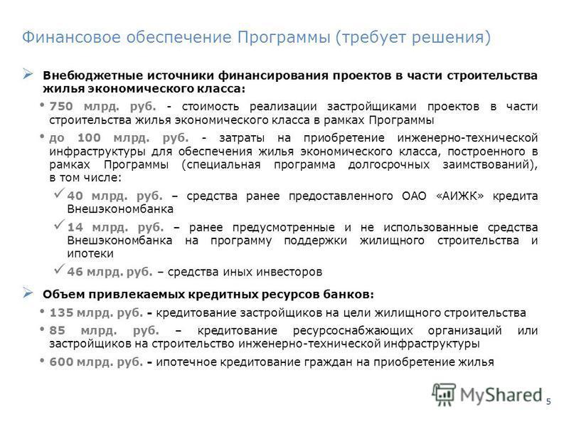 5 Финансовое обеспечение Программы (требует решения) Внебюджетные источники финансирования проектов в части строительства жилья экономического класса: 750 млрд. руб. - стоимость реализации застройщиками проектов в части строительства жилья экономичес